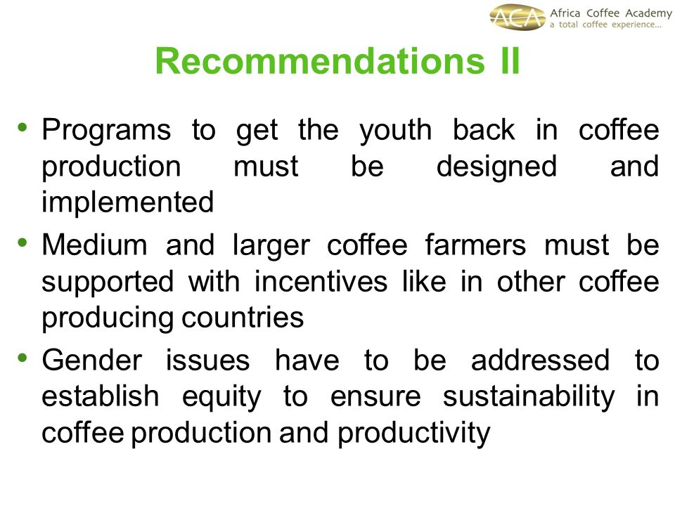 Programs to get the youth back in coffee production must be designed and implemented Medium and larger coffee farmers must be supported with incentives like in other coffee producing countries Gender issues have to be addressed to establish equity to ensure sustainability in coffee production and productivity Recommendations II