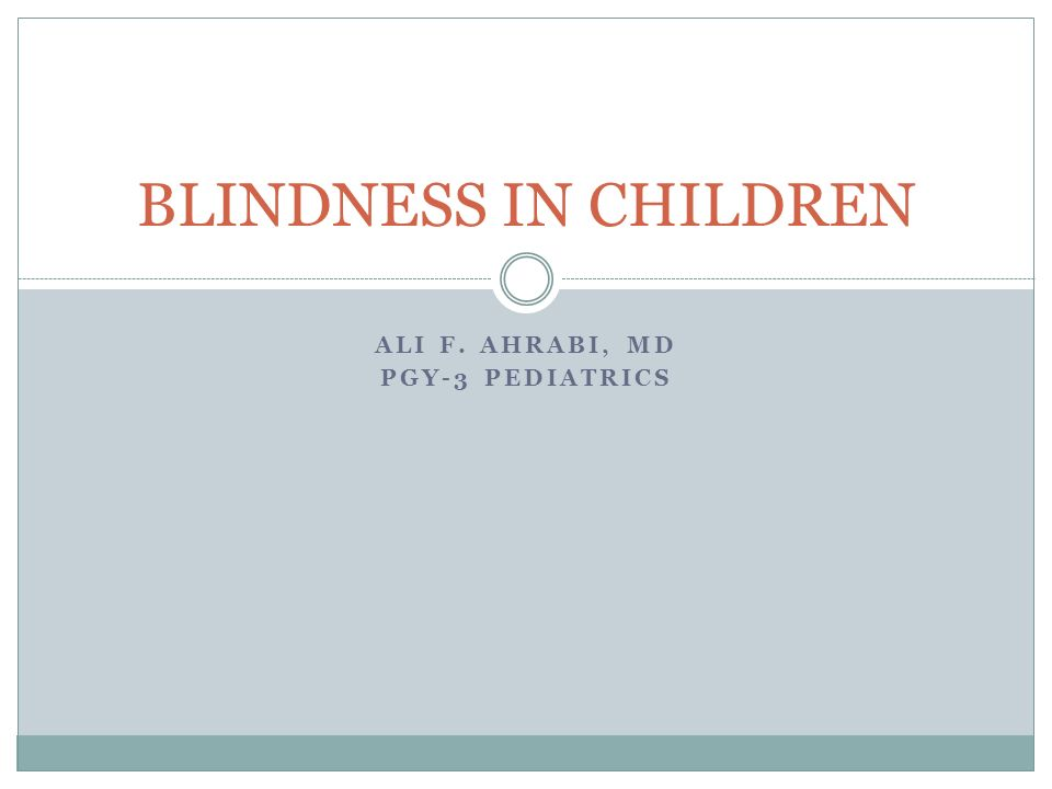 ALI F. AHRABI, MD PGY-3 PEDIATRICS BLINDNESS IN CHILDREN