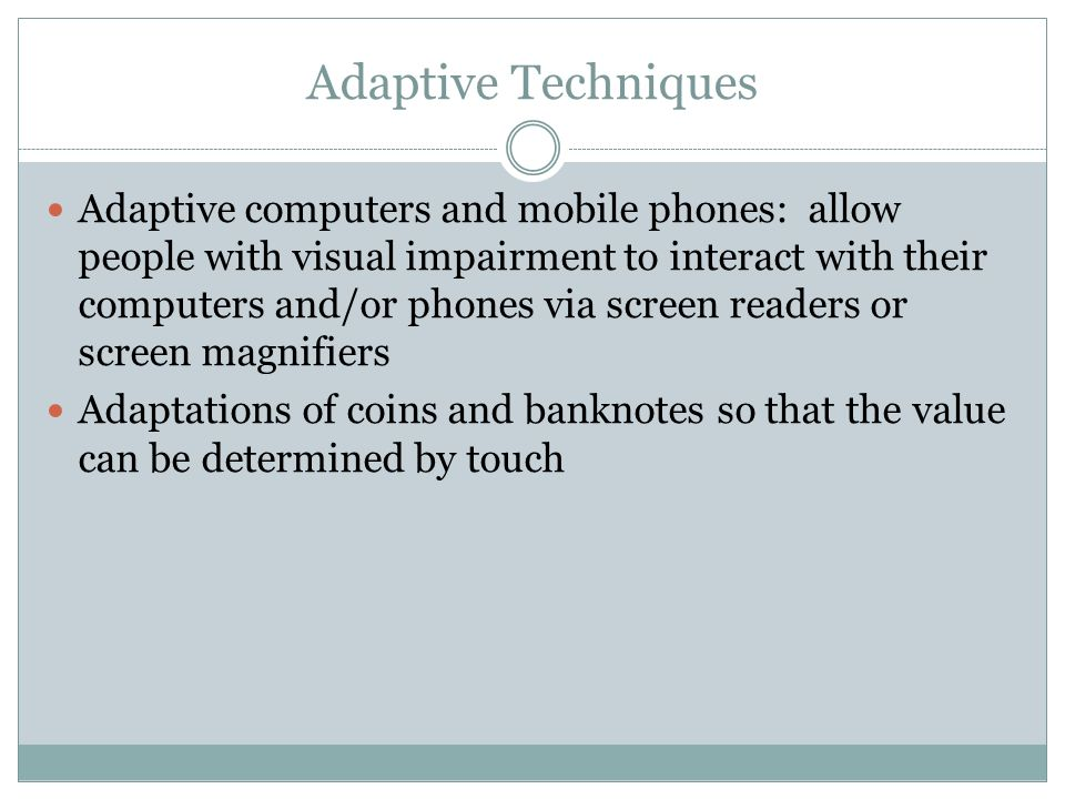 Adaptive Techniques Adaptive computers and mobile phones: allow people with visual impairment to interact with their computers and/or phones via screen readers or screen magnifiers Adaptations of coins and banknotes so that the value can be determined by touch