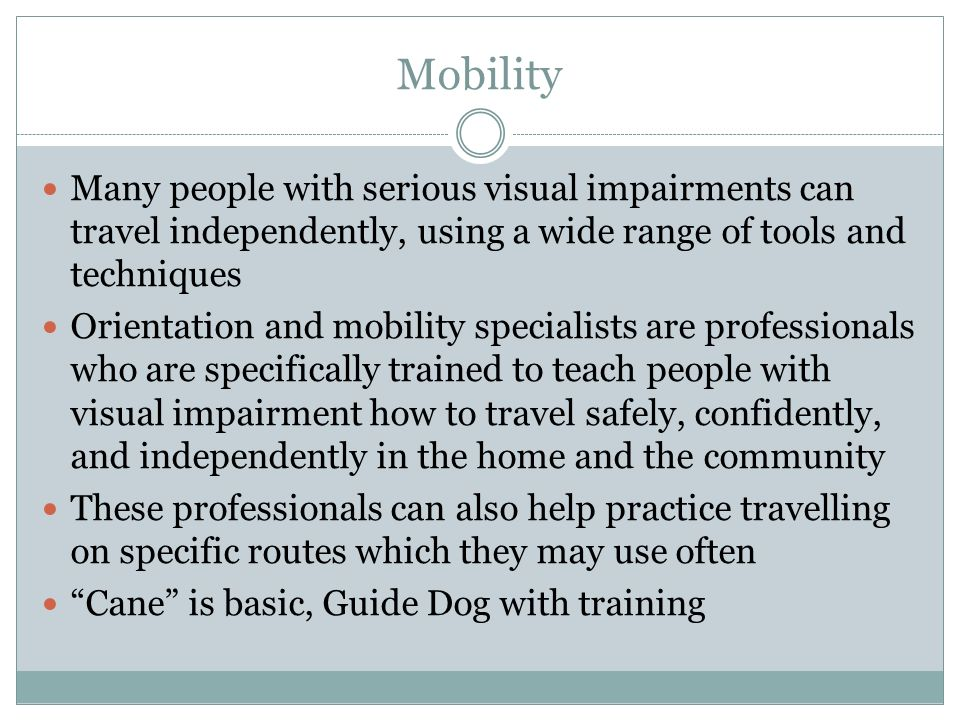 Mobility Many people with serious visual impairments can travel independently, using a wide range of tools and techniques Orientation and mobility specialists are professionals who are specifically trained to teach people with visual impairment how to travel safely, confidently, and independently in the home and the community These professionals can also help practice travelling on specific routes which they may use often Cane is basic, Guide Dog with training