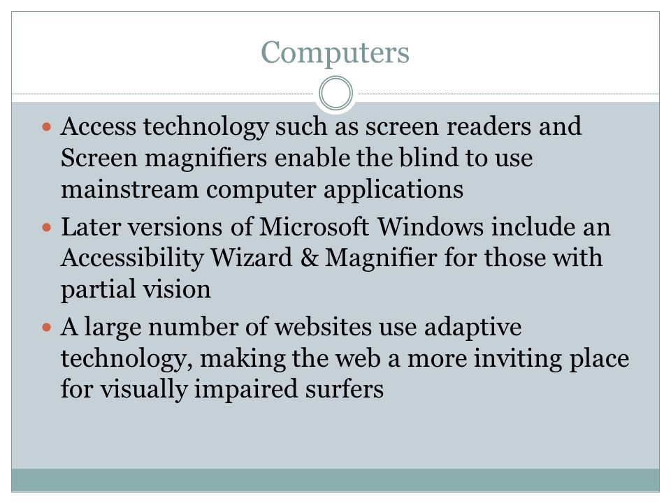 Computers Access technology such as screen readers and Screen magnifiers enable the blind to use mainstream computer applications Later versions of Microsoft Windows include an Accessibility Wizard & Magnifier for those with partial vision A large number of websites use adaptive technology, making the web a more inviting place for visually impaired surfers
