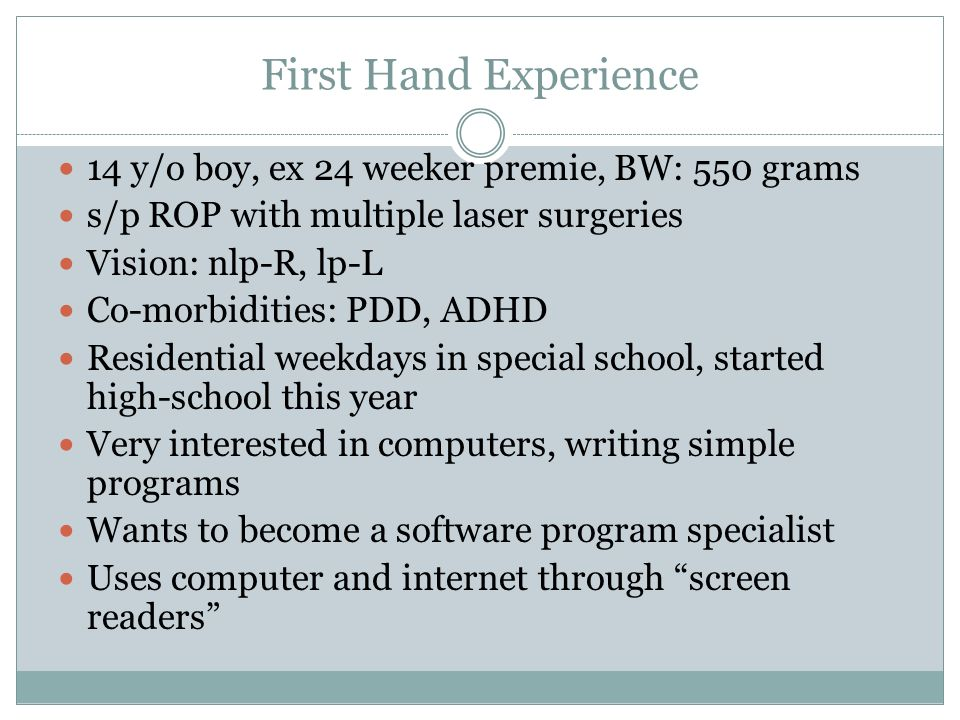 First Hand Experience 14 y/o boy, ex 24 weeker premie, BW: 550 grams s/p ROP with multiple laser surgeries Vision: nlp-R, lp-L Co-morbidities: PDD, ADHD Residential weekdays in special school, started high-school this year Very interested in computers, writing simple programs Wants to become a software program specialist Uses computer and internet through screen readers