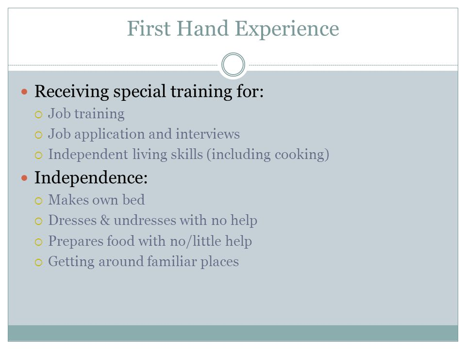 First Hand Experience Receiving special training for: Job training Job application and interviews Independent living skills (including cooking) Independence: Makes own bed Dresses & undresses with no help Prepares food with no/little help Getting around familiar places