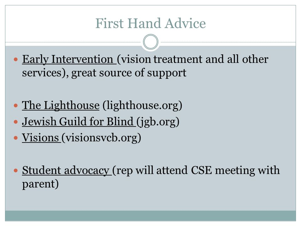 First Hand Advice Early Intervention (vision treatment and all other services), great source of support The Lighthouse (lighthouse.org) Jewish Guild for Blind (jgb.org) Visions (visionsvcb.org) Student advocacy (rep will attend CSE meeting with parent)