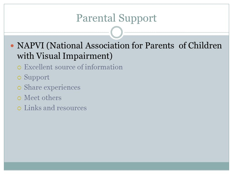 Parental Support NAPVI (National Association for Parents of Children with Visual Impairment) Excellent source of information Support Share experiences Meet others Links and resources