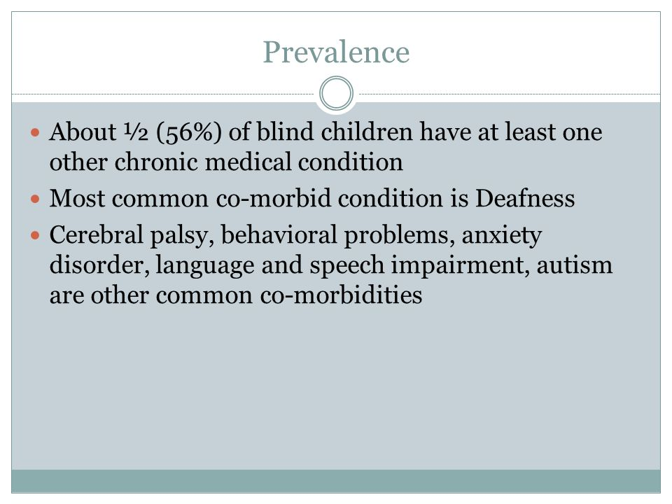 Prevalence About ½ (56%) of blind children have at least one other chronic medical condition Most common co-morbid condition is Deafness Cerebral palsy, behavioral problems, anxiety disorder, language and speech impairment, autism are other common co-morbidities