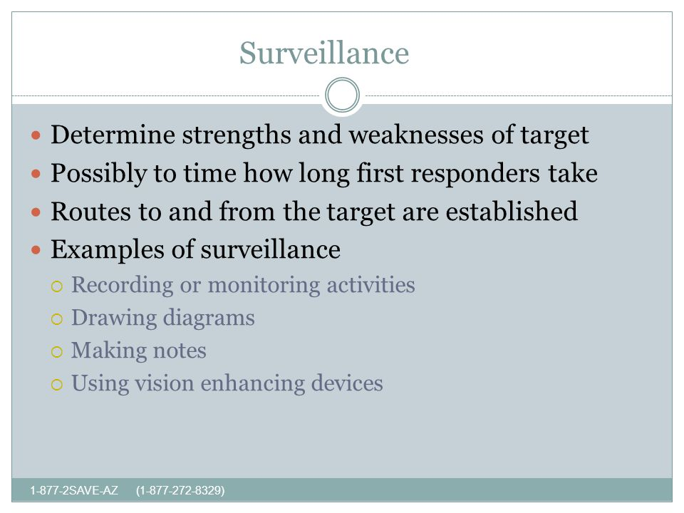 Surveillance SAVE-AZ ( ) Determine strengths and weaknesses of target Possibly to time how long first responders take Routes to and from the target are established Examples of surveillance Recording or monitoring activities Drawing diagrams Making notes Using vision enhancing devices