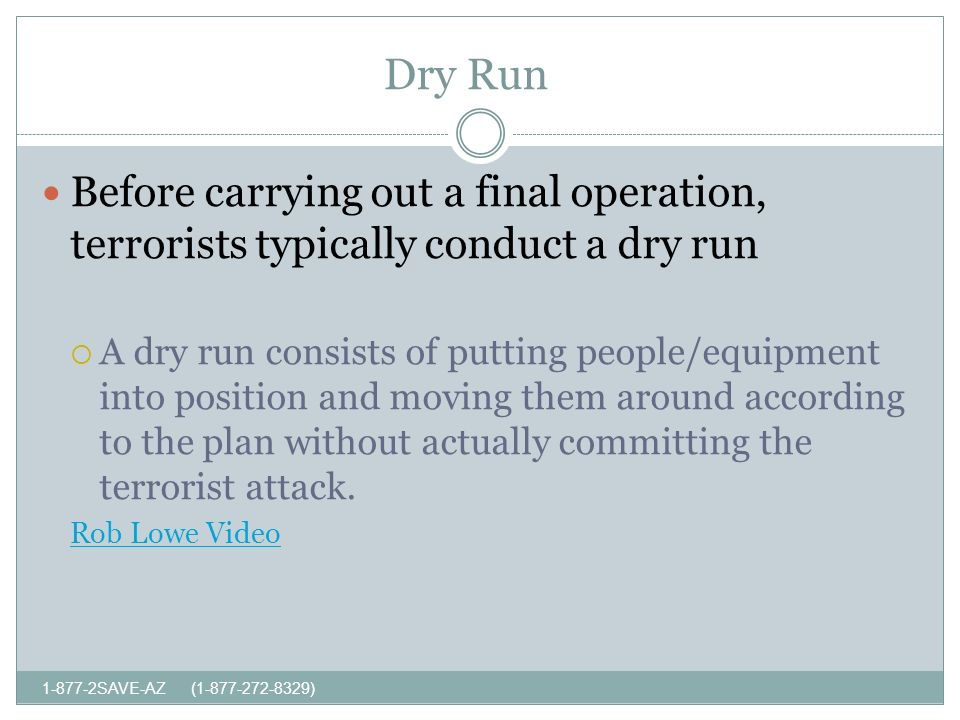 Dry Run SAVE-AZ ( ) Before carrying out a final operation, terrorists typically conduct a dry run A dry run consists of putting people/equipment into position and moving them around according to the plan without actually committing the terrorist attack.