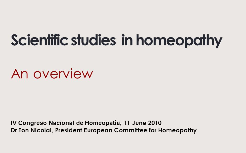 Scientific studies in homeopathy An overview IV Congreso Nacional de Homeopatía, 11 June 2010 Dr Ton Nicolai, President European Committee for Homeopathy
