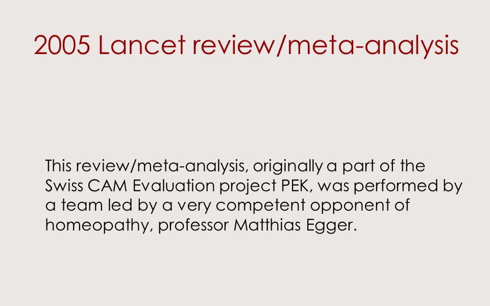 2005 Lancet review/meta-analysis This review/meta-analysis, originally a part of the Swiss CAM Evaluation project PEK, was performed by a team led by a very competent opponent of homeopathy, professor Matthias Egger.