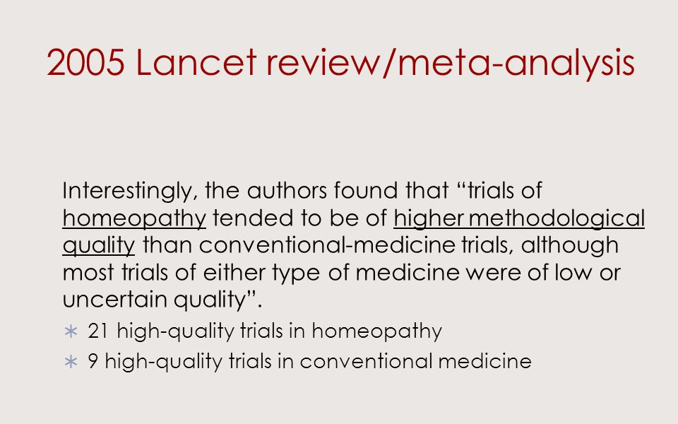 2005 Lancet review/meta-analysis Interestingly, the authors found that trials of homeopathy tended to be of higher methodological quality than conventional-medicine trials, although most trials of either type of medicine were of low or uncertain quality.