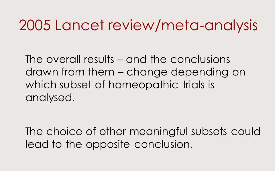 2005 Lancet review/meta-analysis The overall results – and the conclusions drawn from them – change depending on which subset of homeopathic trials is analysed.