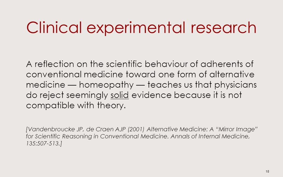 Clinical experimental research A reflection on the scientific behaviour of adherents of conventional medicine toward one form of alternative medicine homeopathy teaches us that physicians do reject seemingly solid evidence because it is not compatible with theory.