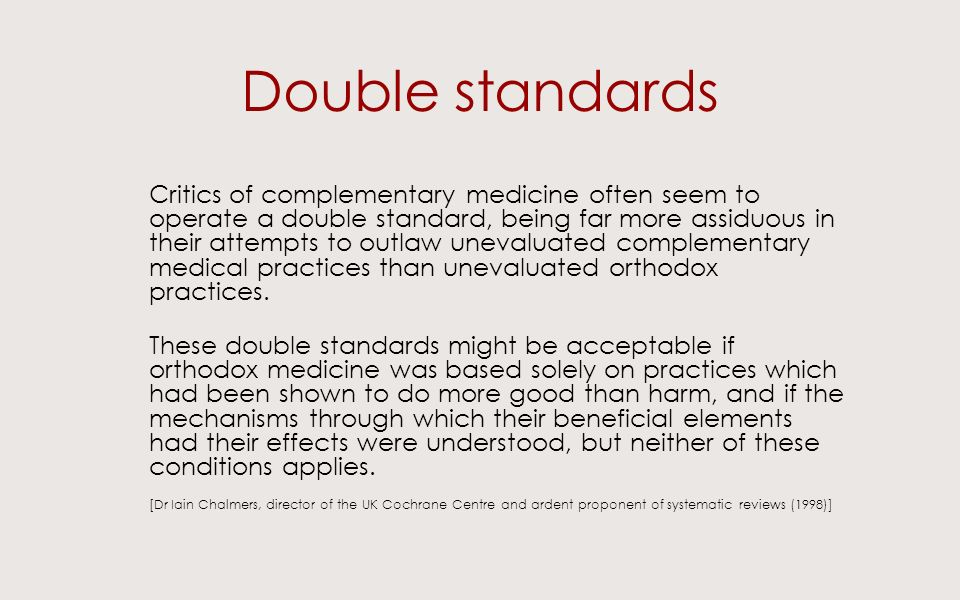 Double standards Critics of complementary medicine often seem to operate a double standard, being far more assiduous in their attempts to outlaw unevaluated complementary medical practices than unevaluated orthodox practices.
