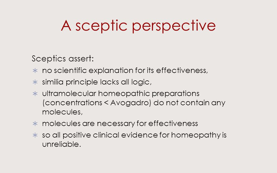 A sceptic perspective Sceptics assert: no scientific explanation for its effectiveness, similia principle lacks all logic, ultramolecular homeopathic preparations (concentrations < Avogadro) do not contain any molecules, molecules are necessary for effectiveness so all positive clinical evidence for homeopathy is unreliable.