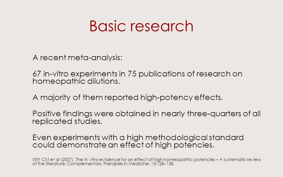 Basic research A recent meta-analysis: 67 in-vitro experiments in 75 publications of research on homeopathic dilutions.
