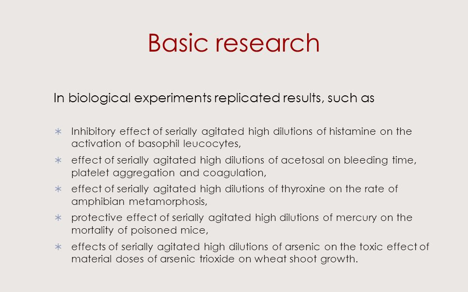 Basic research In biological experiments replicated results, such as Inhibitory effect of serially agitated high dilutions of histamine on the activation of basophil leucocytes, effect of serially agitated high dilutions of acetosal on bleeding time, platelet aggregation and coagulation, effect of serially agitated high dilutions of thyroxine on the rate of amphibian metamorphosis, protective effect of serially agitated high dilutions of mercury on the mortality of poisoned mice, effects of serially agitated high dilutions of arsenic on the toxic effect of material doses of arsenic trioxide on wheat shoot growth.