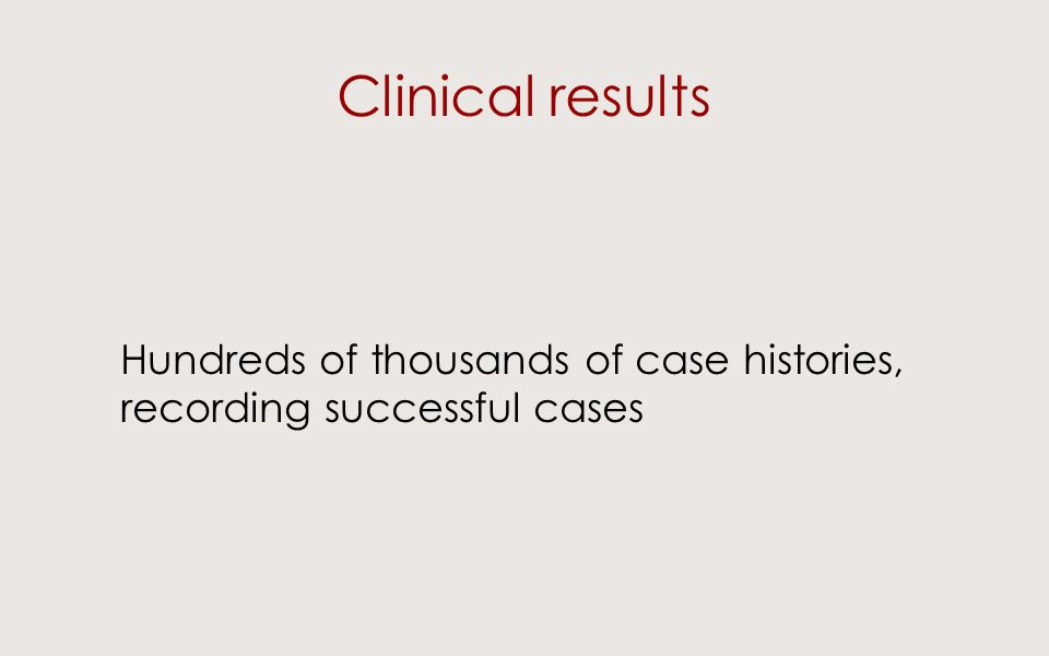 Clinical results Hundreds of thousands of case histories, recording successful cases