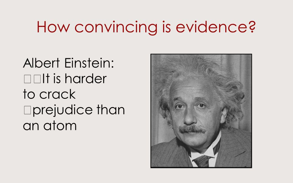 How convincing is evidence Albert Einstein: It is harder to crack prejudice than an atom