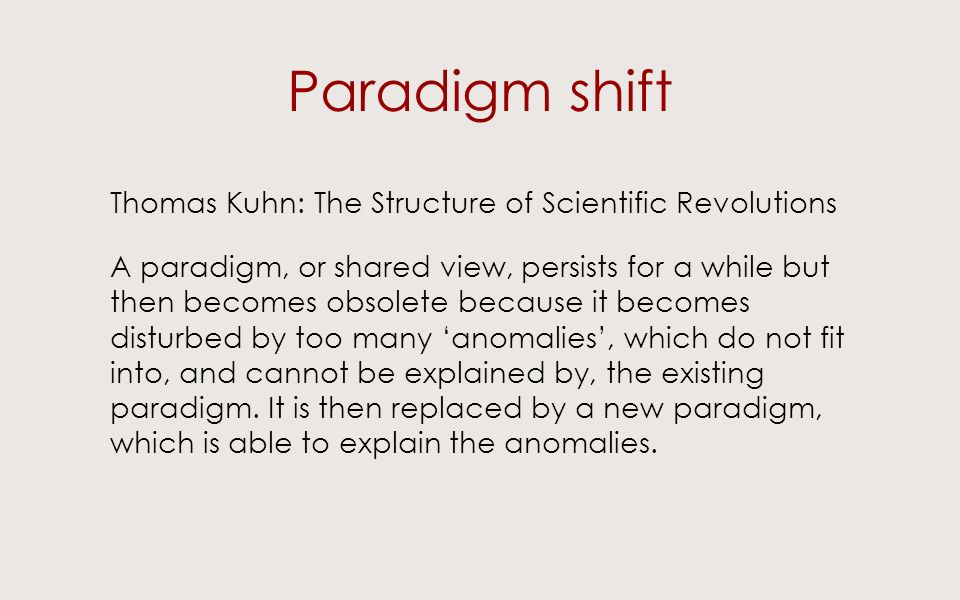 Paradigm shift Thomas Kuhn: The Structure of Scientific Revolutions A paradigm, or shared view, persists for a while but then becomes obsolete because it becomes disturbed by too many anomalies, which do not fit into, and cannot be explained by, the existing paradigm.