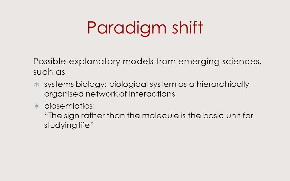 Paradigm shift Possible explanatory models from emerging sciences, such as systems biology: biological system as a hierarchically organised network of interactions biosemiotics: The sign rather than the molecule is the basic unit for studying life