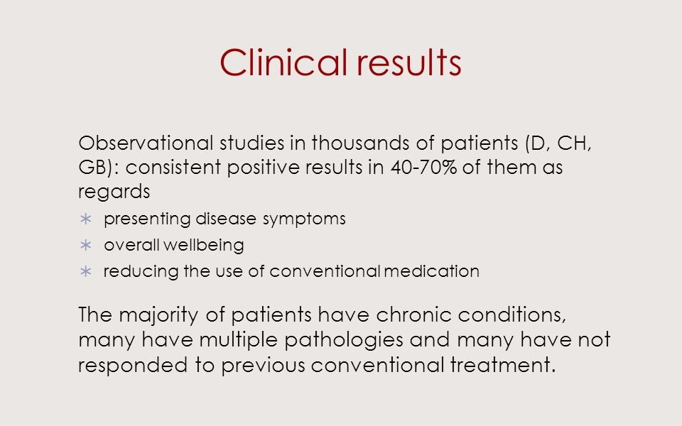 Clinical results Observational studies in thousands of patients (D, CH, GB): consistent positive results in 40-70% of them as regards presenting disease symptoms overall wellbeing reducing the use of conventional medication The majority of patients have chronic conditions, many have multiple pathologies and many have not responded to previous conventional treatment.