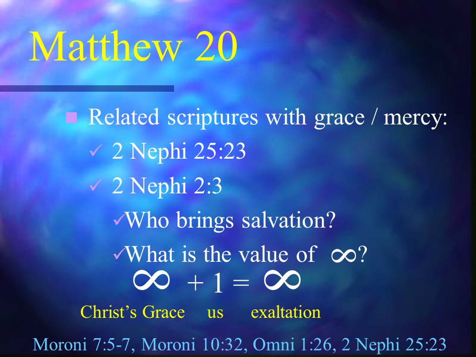 Matthew 20 Related scriptures with grace / mercy: 2 Nephi 25:23 2 Nephi 2:3 Who brings salvation.