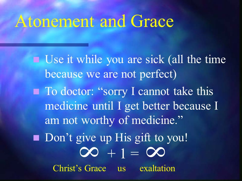 Atonement and Grace Use it while you are sick (all the time because we are not perfect) To doctor: sorry I cannot take this medicine until I get better because I am not worthy of medicine.
