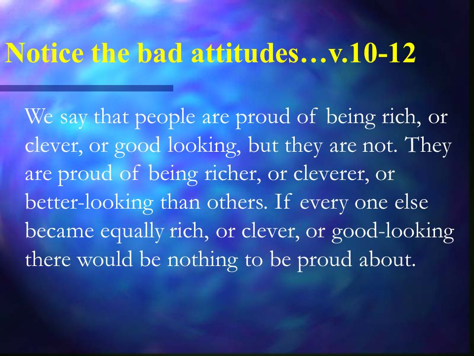 Notice the bad attitudes…v We say that people are proud of being rich, or clever, or good looking, but they are not.