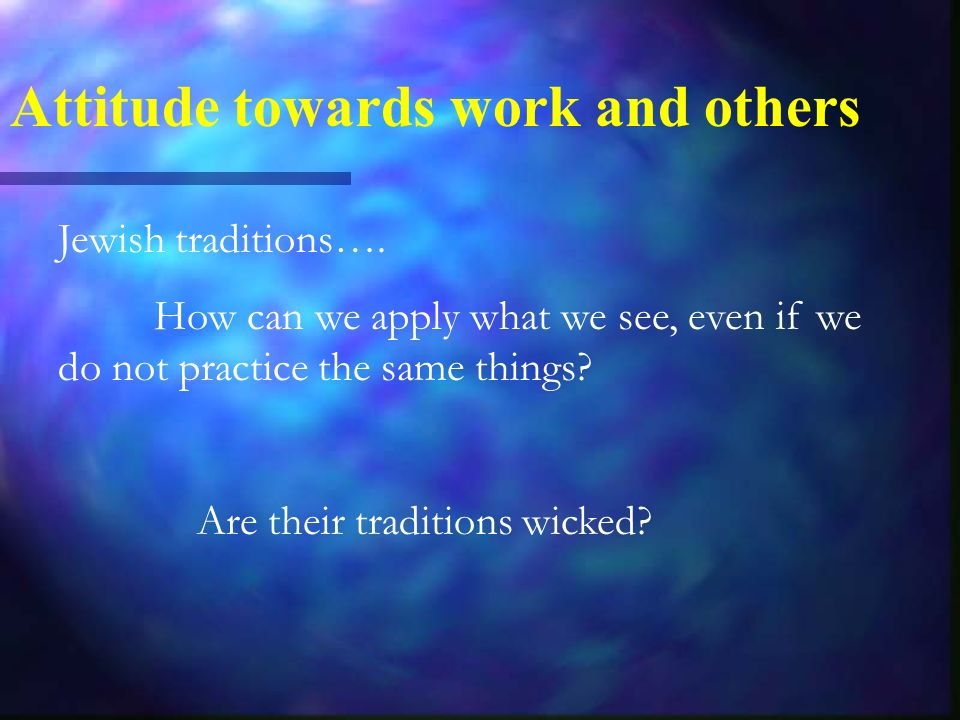Jewish traditions…. How can we apply what we see, even if we do not practice the same things.