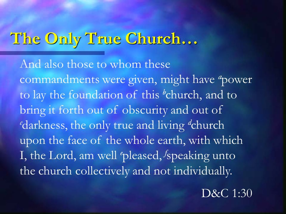 The Only True Church… And also those to whom these commandments were given, might have a power to lay the foundation of this b church, and to bring it forth out of obscurity and out of c darkness, the only true and living d church upon the face of the whole earth, with which I, the Lord, am well e pleased, f speaking unto the church collectively and not individually.