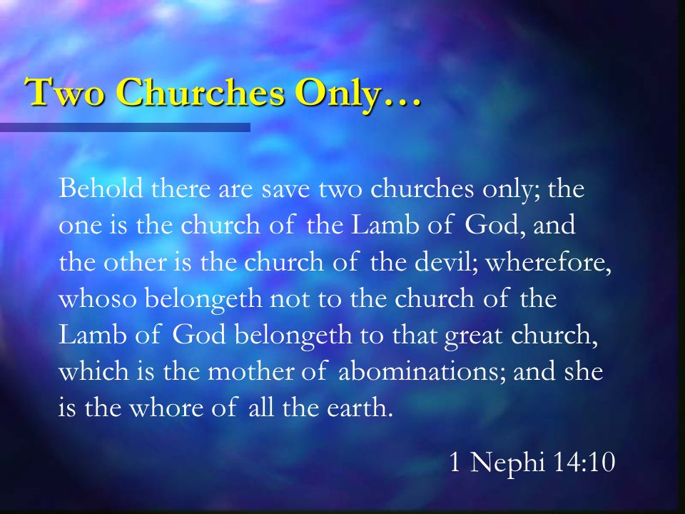 Two Churches Only… Behold there are save two churches only; the one is the church of the Lamb of God, and the other is the church of the devil; wherefore, whoso belongeth not to the church of the Lamb of God belongeth to that great church, which is the mother of abominations; and she is the whore of all the earth.