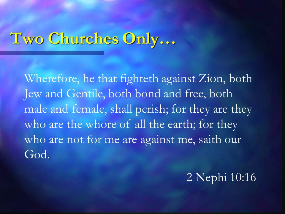 Two Churches Only… Wherefore, he that fighteth against Zion, both Jew and Gentile, both bond and free, both male and female, shall perish; for they are they who are the whore of all the earth; for they who are not for me are against me, saith our God.