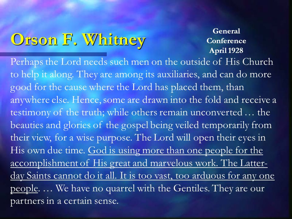 Orson F. Whitney Perhaps the Lord needs such men on the outside of His Church to help it along.