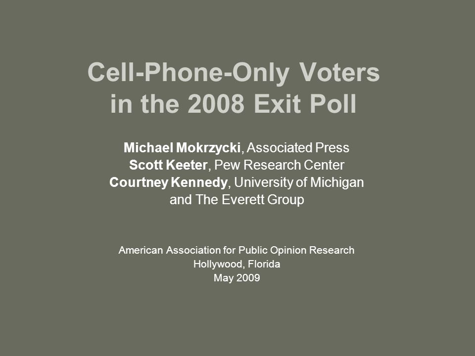 Cell-Phone-Only Voters in the 2008 Exit Poll Michael Mokrzycki, Associated Press Scott Keeter, Pew Research Center Courtney Kennedy, University of Michigan and The Everett Group American Association for Public Opinion Research Hollywood, Florida May 2009