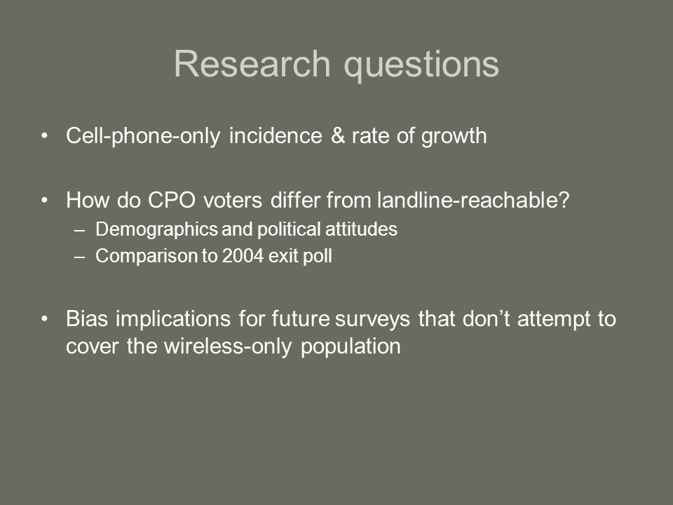 Research questions Cell-phone-only incidence & rate of growth How do CPO voters differ from landline-reachable.