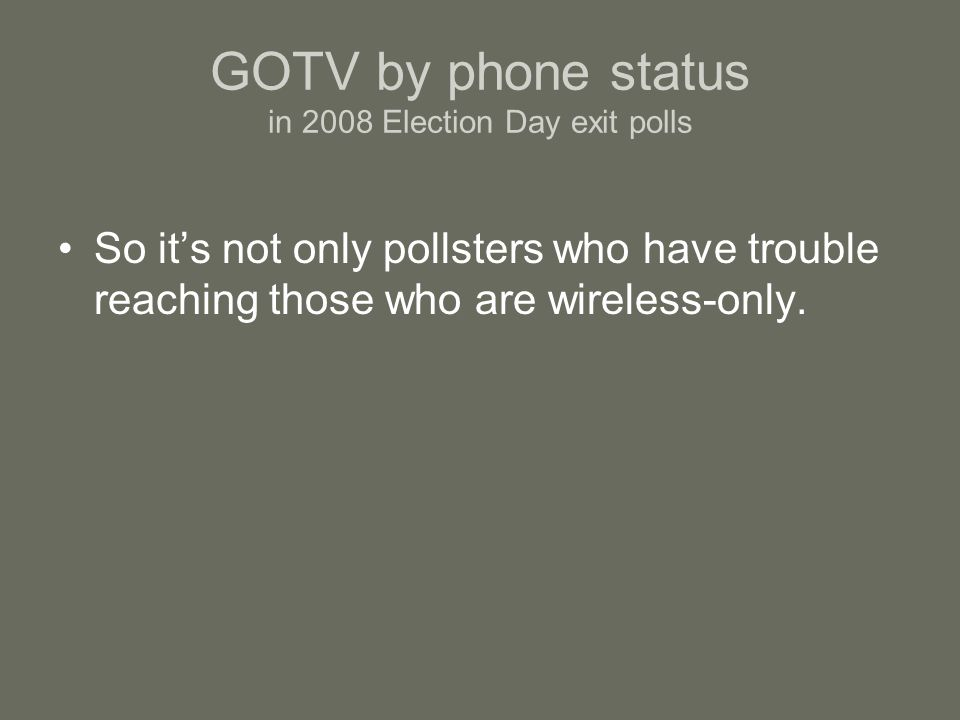 GOTV by phone status in 2008 Election Day exit polls So its not only pollsters who have trouble reaching those who are wireless-only.