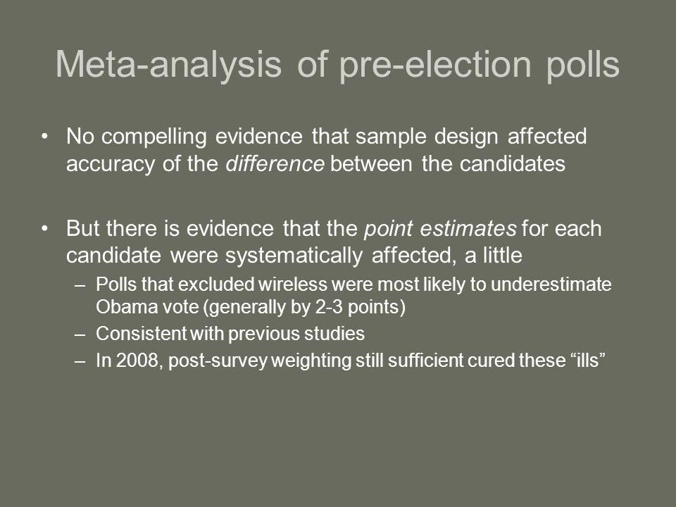 Meta-analysis of pre-election polls No compelling evidence that sample design affected accuracy of the difference between the candidates But there is evidence that the point estimates for each candidate were systematically affected, a little –Polls that excluded wireless were most likely to underestimate Obama vote (generally by 2-3 points) –Consistent with previous studies –In 2008, post-survey weighting still sufficient cured these ills