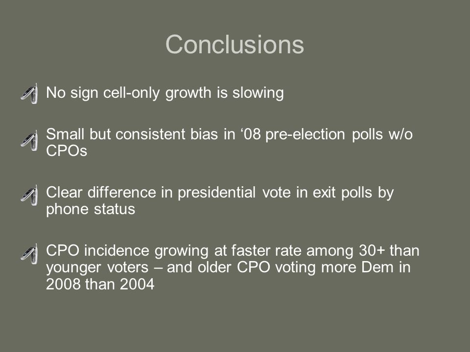 Conclusions No sign cell-only growth is slowing Small but consistent bias in 08 pre-election polls w/o CPOs Clear difference in presidential vote in exit polls by phone status CPO incidence growing at faster rate among 30+ than younger voters – and older CPO voting more Dem in 2008 than 2004