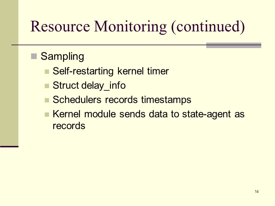 14 Resource Monitoring (continued) Sampling Self-restarting kernel timer Struct delay_info Schedulers records timestamps Kernel module sends data to state-agent as records