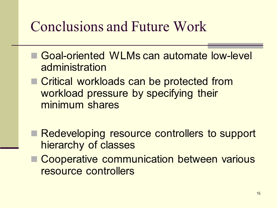 16 Conclusions and Future Work Goal-oriented WLMs can automate low-level administration Critical workloads can be protected from workload pressure by specifying their minimum shares Redeveloping resource controllers to support hierarchy of classes Cooperative communication between various resource controllers