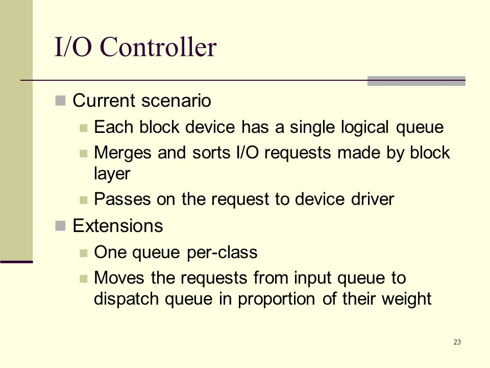 23 I/O Controller Current scenario Each block device has a single logical queue Merges and sorts I/O requests made by block layer Passes on the request to device driver Extensions One queue per-class Moves the requests from input queue to dispatch queue in proportion of their weight