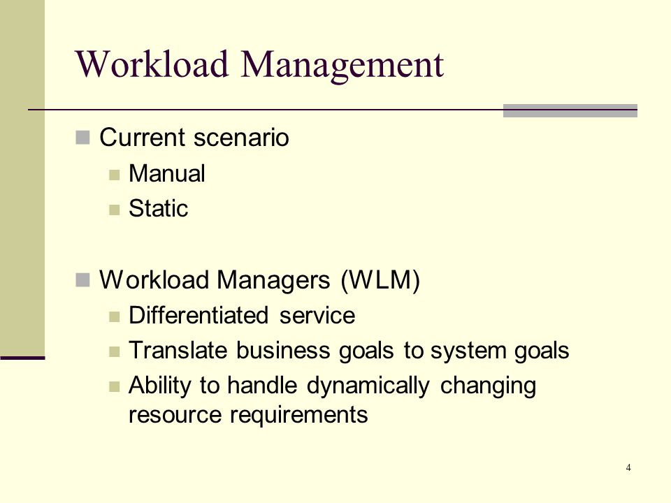 4 Workload Management Current scenario Manual Static Workload Managers (WLM) Differentiated service Translate business goals to system goals Ability to handle dynamically changing resource requirements