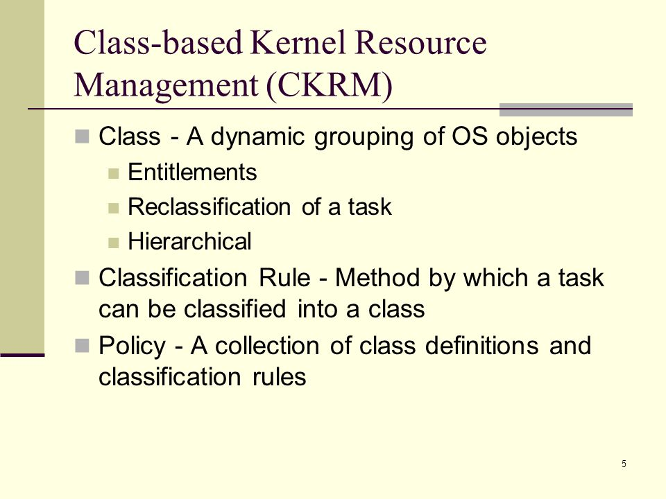 5 Class-based Kernel Resource Management (CKRM) Class - A dynamic grouping of OS objects Entitlements Reclassification of a task Hierarchical Classification Rule - Method by which a task can be classified into a class Policy - A collection of class definitions and classification rules