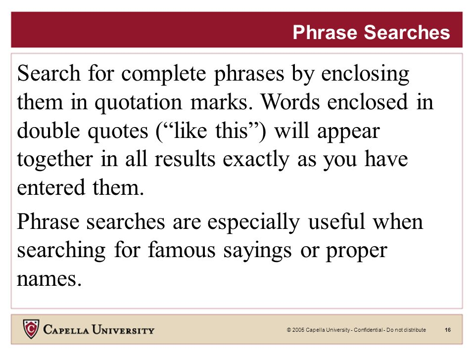 © 2005 Capella University - Confidential - Do not distribute15 ~ Searches Synonym Searches You may want to search not only for a particular keyword, but also for its synonyms.