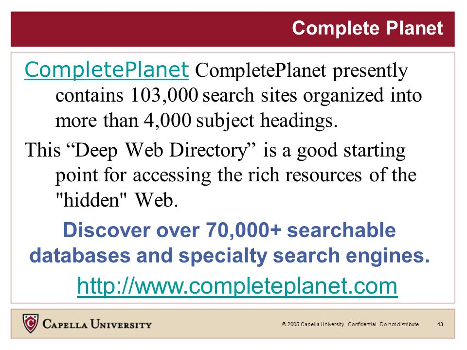 © 2005 Capella University - Confidential - Do not distribute42 Infomine Infomine Multiple Database Search Infomine might be called an academic search engine, focusing on scholarly resource collections, electronic journals and books, online library card catalogs, and directories of researchers.