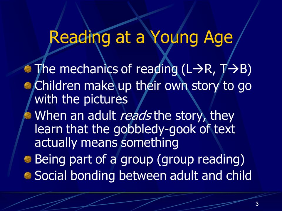 3 Reading at a Young Age The mechanics of reading (L R, T B) Children make up their own story to go with the pictures When an adult reads the story, they learn that the gobbledy-gook of text actually means something Being part of a group (group reading) Social bonding between adult and child