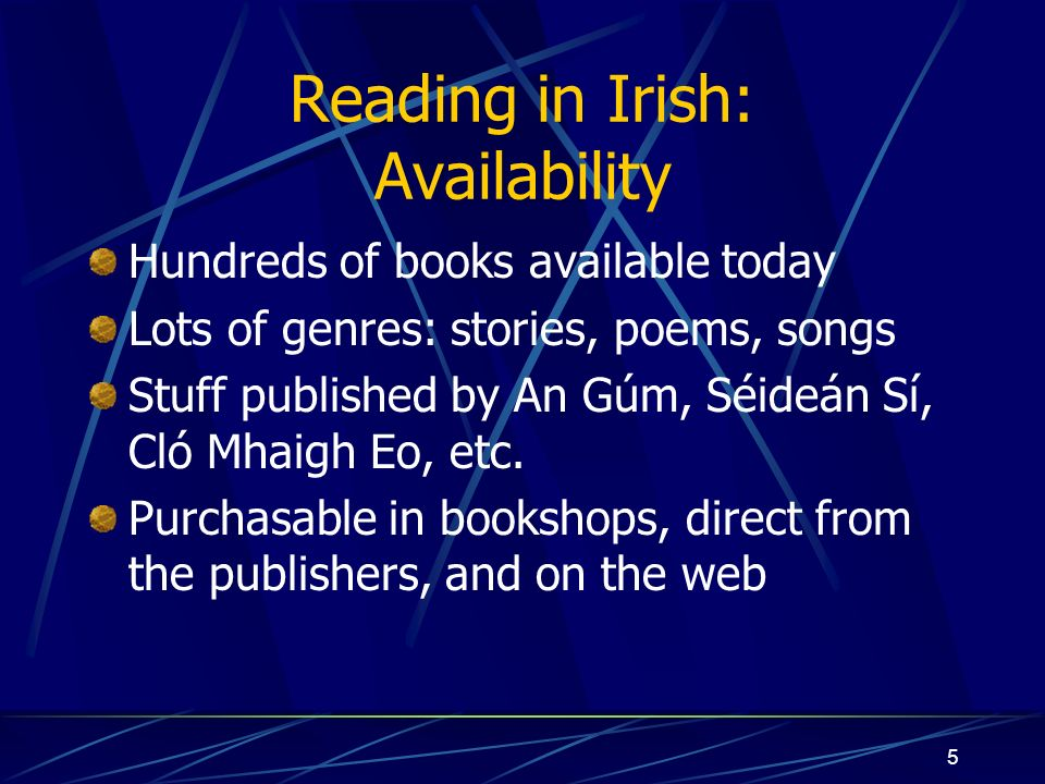 5 Reading in Irish: Availability Hundreds of books available today Lots of genres: stories, poems, songs Stuff published by An Gúm, Séideán Sí, Cló Mhaigh Eo, etc.