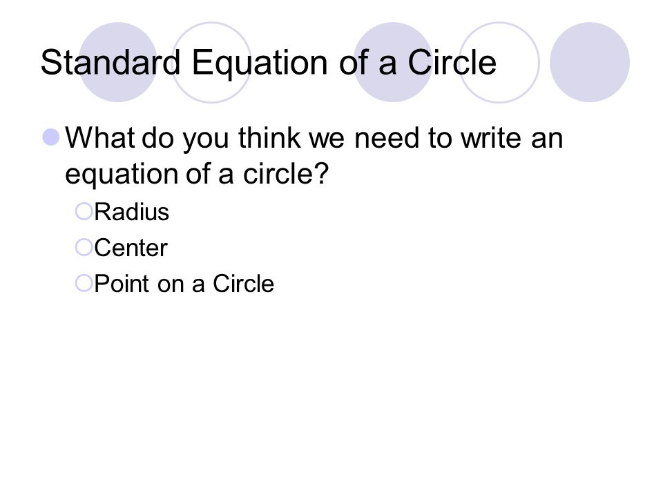 Standard Equation of a Circle What do you think we need to write an equation of a circle.