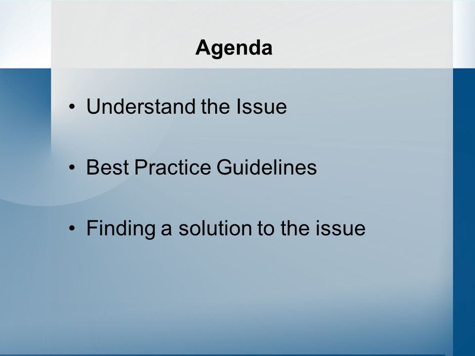 Agenda Understand the Issue Best Practice Guidelines Finding a solution to the issue